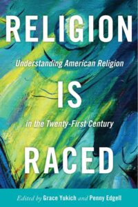 Religion Is Raced: Understanding American Religion in the Twenty-First Century, by Grace Yukich and Penny Edgell