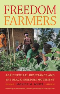 Freedom Farmers: Agricultural Resistance and the Black Freedom Movement, by Monica M. White