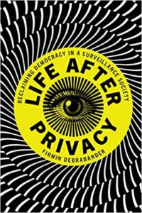 Life after Privacy: Reclaiming Democracy in a Surveillance Society, by Firmin DeBrabander