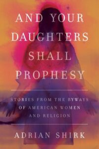 And Your Daughters Shall Prophesy: Stories from the Byways of American Women and Religion, by Adrian Shirk