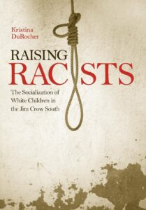 Raising Racists: The Socialization of White Children in the Jim Crow South, by Kristina DuRocher