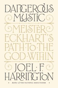 Dangerous Mystic: Meister Eckhart's Path to God Within, by Joel F. Harrington