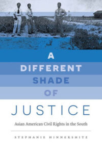 A Different Shade of Justice: Asian American Civil Rights in the South, by Stephanie Hinnershitz