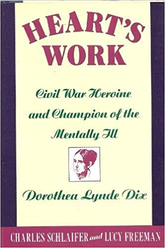 Heart's Work: Civil War Heroine and Champion of the Mentally Ill, Dorothea Lynde Dix