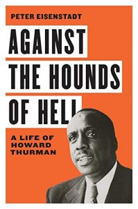 Against the Hounds of Hell: A Life of Howard Thurman, by Peter Eisenstadt